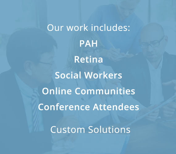 Our work includes: PAH, Retina, Social Workers, Online Communities, Conference Attendees