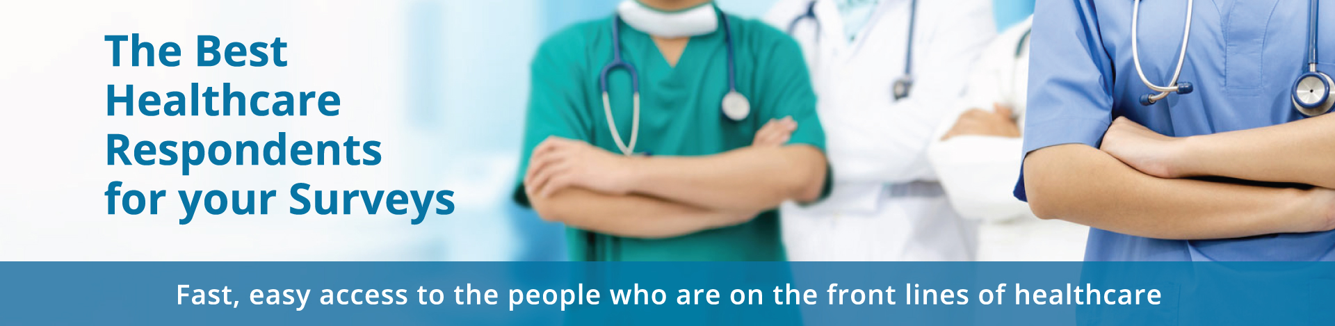 The Best Healthcare Respondents for your Surveys. Fast, easy access to the people who are on the front lines of healthcare