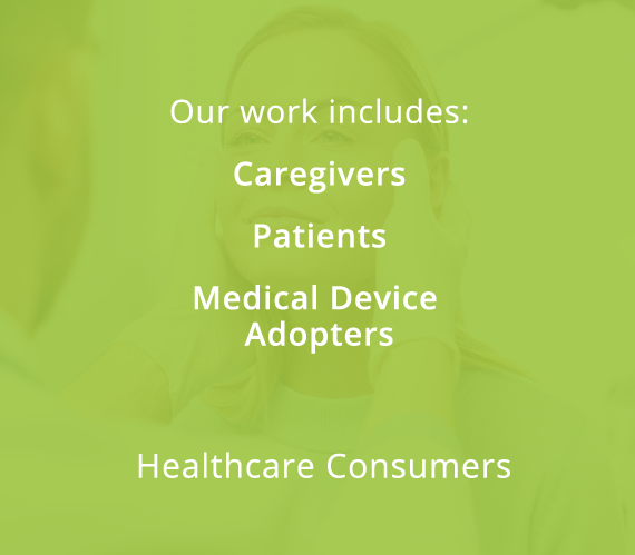 Our work includes: Caregivers, Patients, Medical Device Adopters