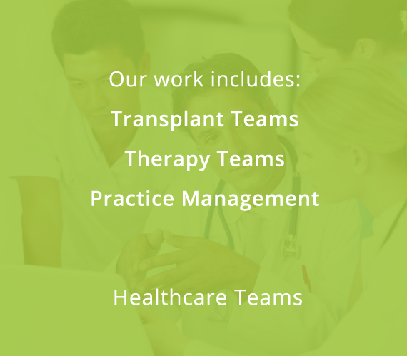 Our work includes: Transplant Teams, Therapy Teams, Practice Management
