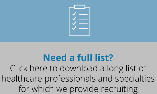 Need a full list? Click here to download a long list of healthcare professionals and specialties for which we provide recruiting.