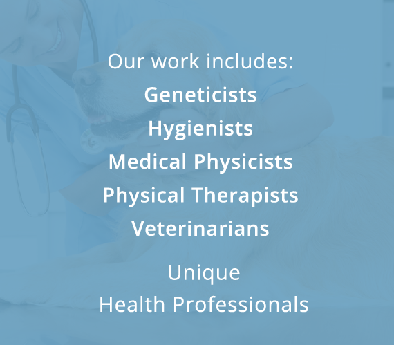 Our work includes: Geneticists, Hygienists, Medical Physicists, Physical Therapists, Veterinarians